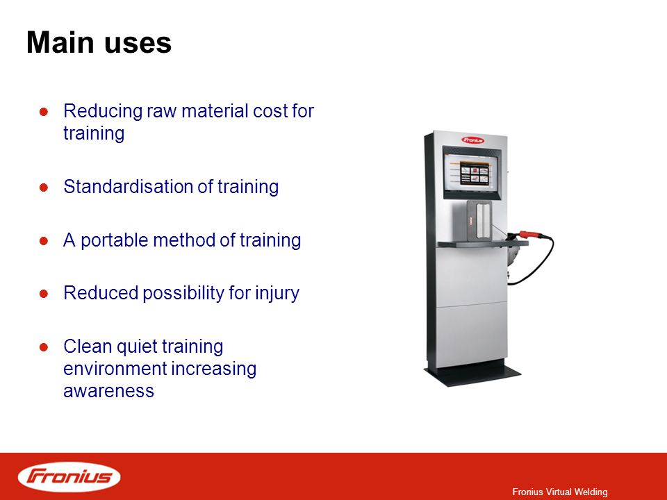 Fronius Virtual Welding Main uses Reducing raw material cost for training Standardisation of training A portable method of training Reduced possibility for injury Clean quiet training environment increasing awareness