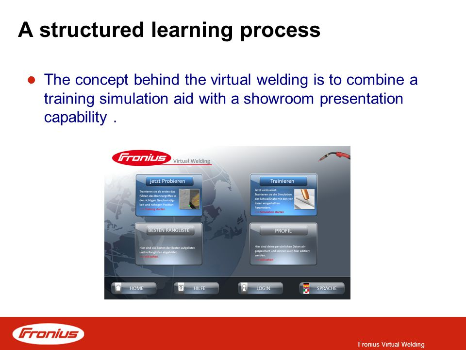 Fronius Virtual Welding A structured learning process The concept behind the virtual welding is to combine a training simulation aid with a showroom presentation capability.