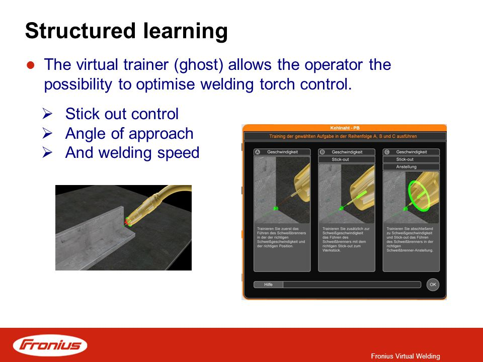 Fronius Virtual Welding Structured learning The virtual trainer (ghost) allows the operator the possibility to optimise welding torch control.