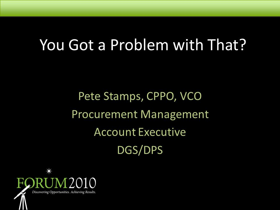 You Got a Problem with That? Pete Stamps, CPPO, VCO Procurement Management Account Executive DGS/DPS
