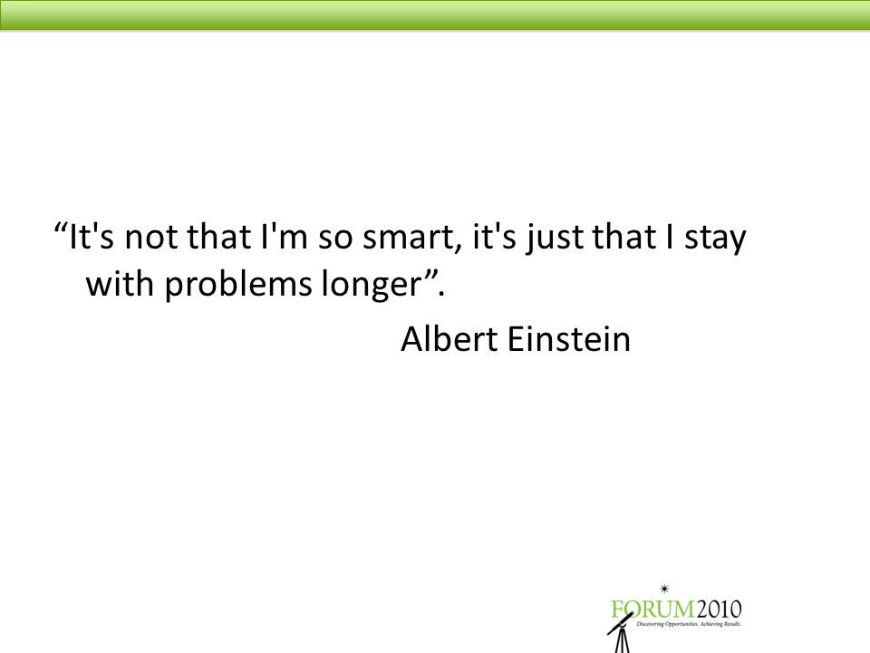 It s not that I m so smart, it s just that I stay with problems longer . Albert Einstein