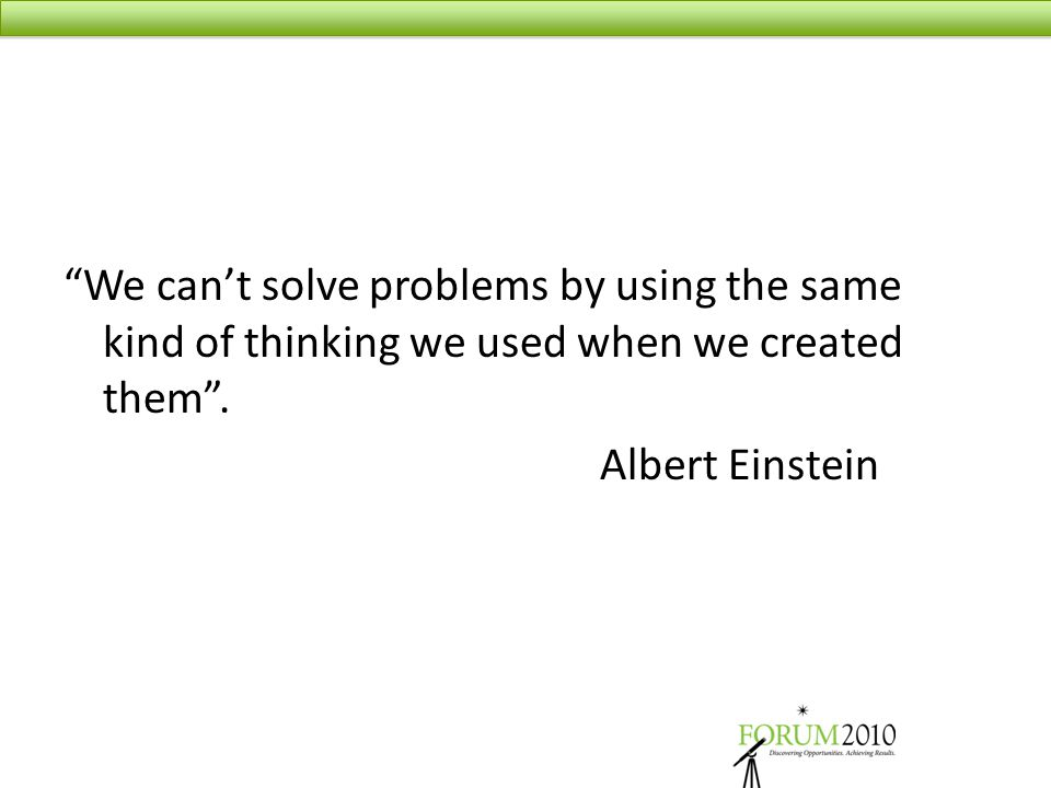 """We can't solve problems by using the same kind of thinking we used when we created them"". Albert Einstein"