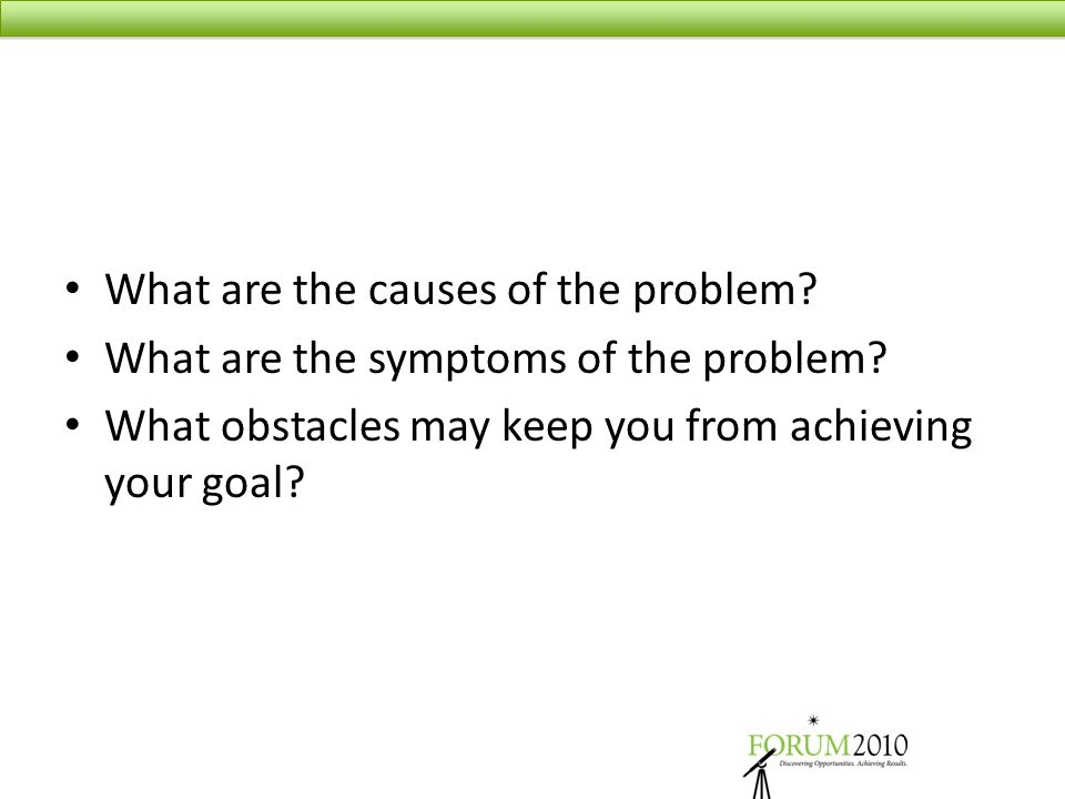 What are the causes of the problem? What are the symptoms of the problem? What obstacles may keep you from achieving your goal?