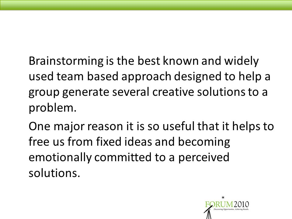 Brainstorming is the best known and widely used team based approach designed to help a group generate several creative solutions to a problem. One maj