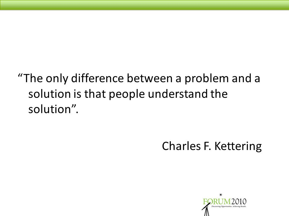 """The only difference between a problem and a solution is that people understand the solution"". Charles F. Kettering"