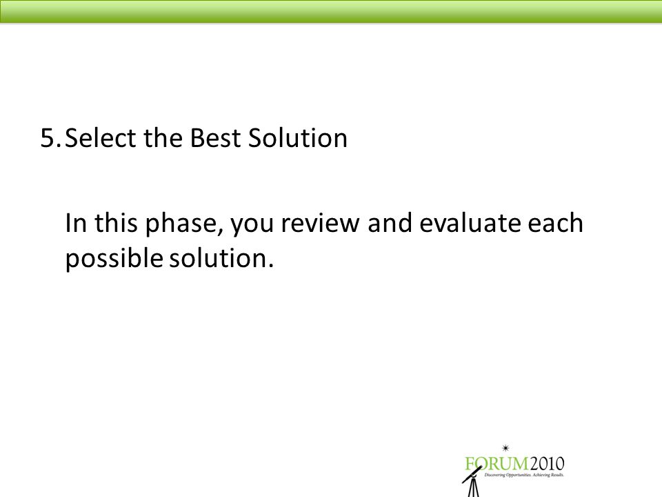 5.Select the Best Solution In this phase, you review and evaluate each possible solution.