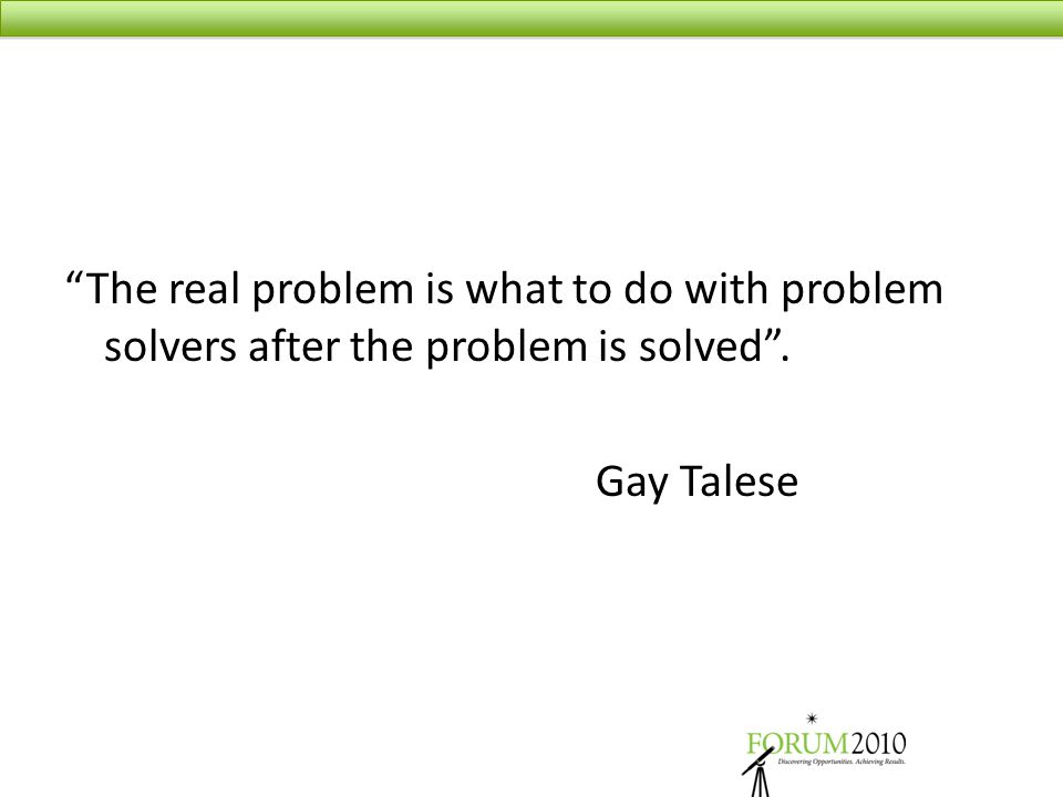 """The real problem is what to do with problem solvers after the problem is solved"". Gay Talese"