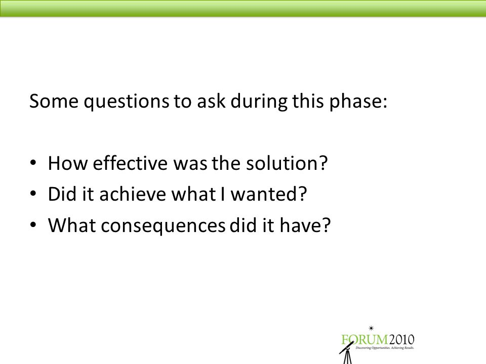 Some questions to ask during this phase: How effective was the solution? Did it achieve what I wanted? What consequences did it have?