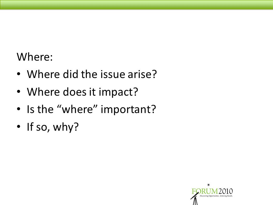 "Where: Where did the issue arise? Where does it impact? Is the ""where"" important? If so, why?"