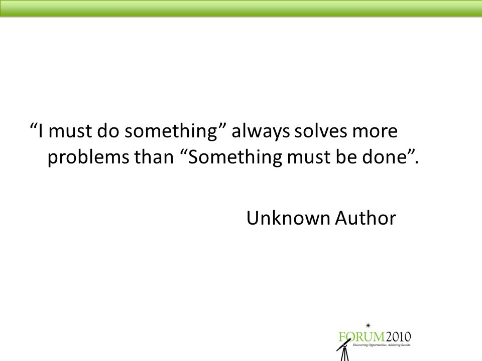 """I must do something"" always solves more problems than ""Something must be done"". Unknown Author"