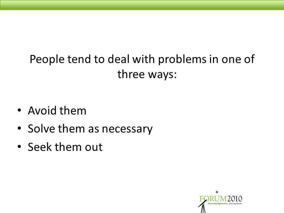 People tend to deal with problems in one of three ways: Avoid them Solve them as necessary Seek them out