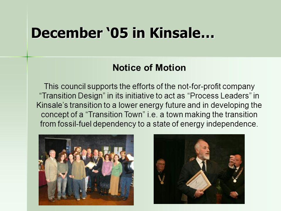December '05 in Kinsale… Notice of Motion This council supports the efforts of the not-for-profit company Transition Design in its initiative to act as Process Leaders in Kinsale's transition to a lower energy future and in developing the concept of a Transition Town i.e.