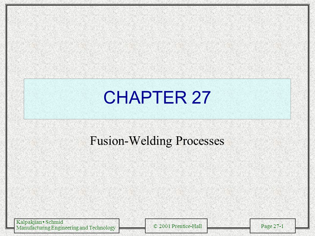 Kalpakjian Schmid Manufacturing Engineering and Technology © 2001 Prentice-Hall Page 27-1 CHAPTER 27 Fusion-Welding Processes