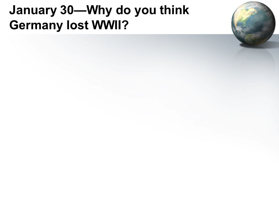 January 30—Why do you think Germany lost WWII?
