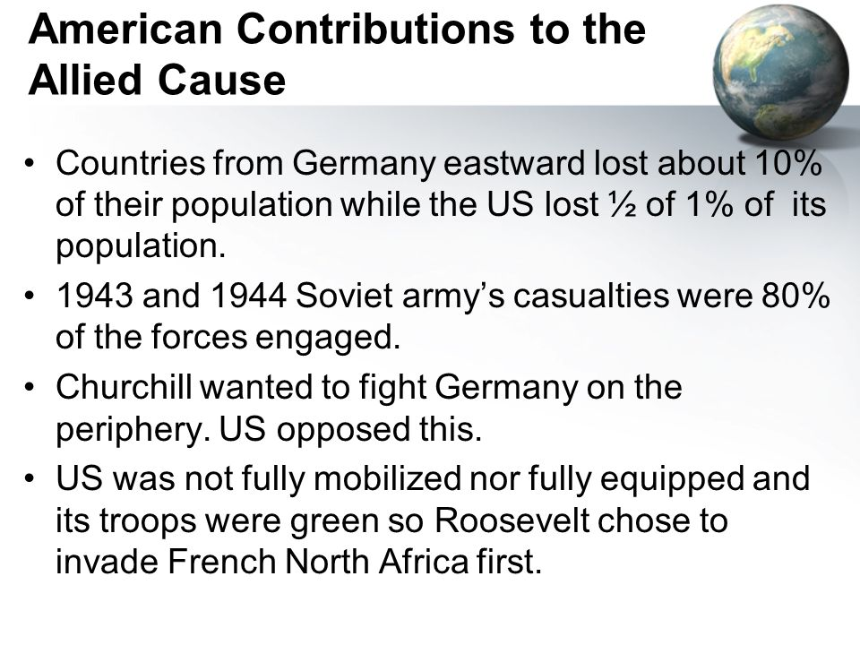 American Contributions to the Allied Cause Countries from Germany eastward lost about 10% of their population while the US lost ½ of 1% of its population.