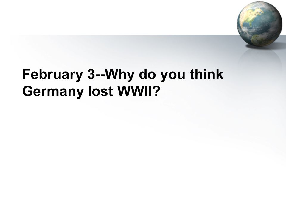 February 3--Why do you think Germany lost WWII?