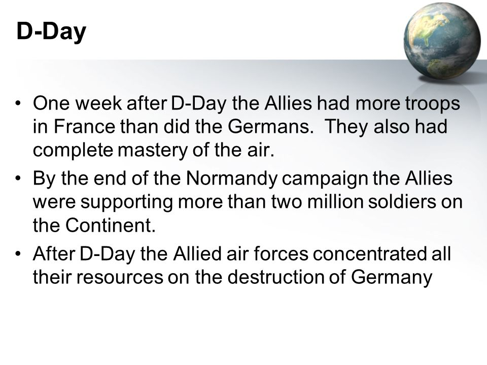 D-Day One week after D-Day the Allies had more troops in France than did the Germans.
