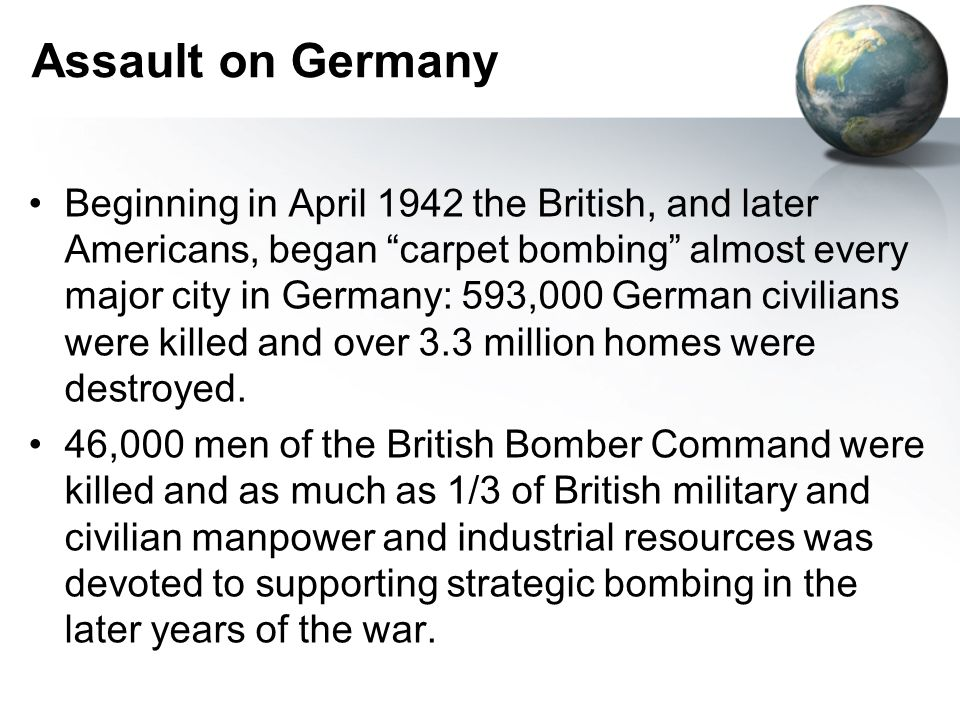 Assault on Germany Beginning in April 1942 the British, and later Americans, began carpet bombing almost every major city in Germany: 593,000 German civilians were killed and over 3.3 million homes were destroyed.