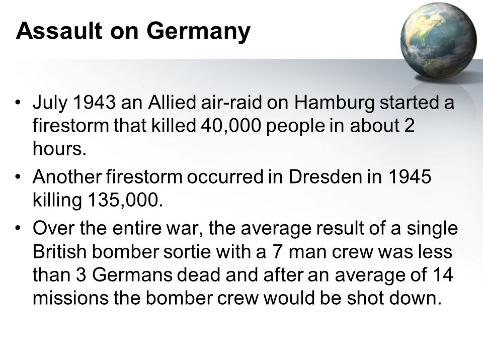 Assault on Germany July 1943 an Allied air-raid on Hamburg started a firestorm that killed 40,000 people in about 2 hours.
