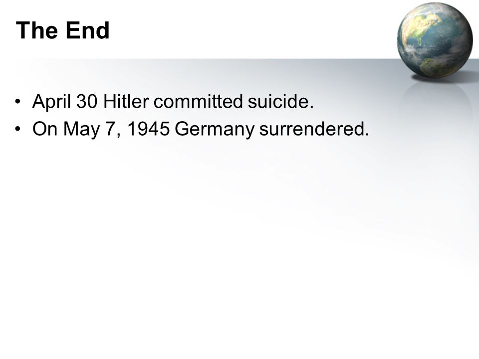 The End April 30 Hitler committed suicide. On May 7, 1945 Germany surrendered.