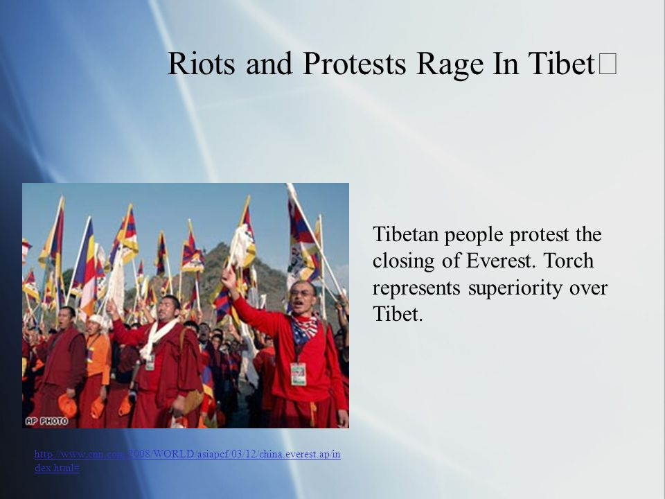 Riots and Protests Rage In Tibet Tibetan people protest the closing of Everest. Torch represents superiority over Tibet. http://www.cnn.com/2008/WORLD