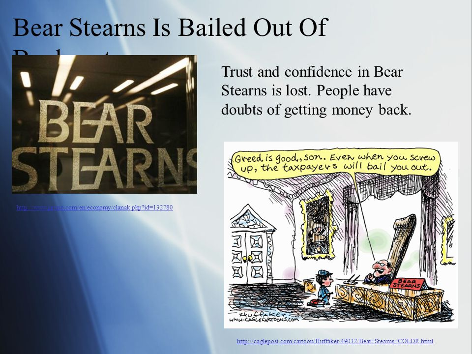 Bear Stearns Is Bailed Out Of Bankruptcy Trust and confidence in Bear Stearns is lost. People have doubts of getting money back. http://www.javno.com/