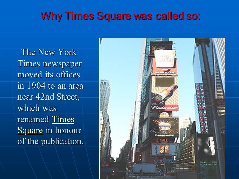 Why Times Square was called so: The New York Times newspaper moved its offices in 1904 to an area near 42nd Street, which was renamed Times Square in