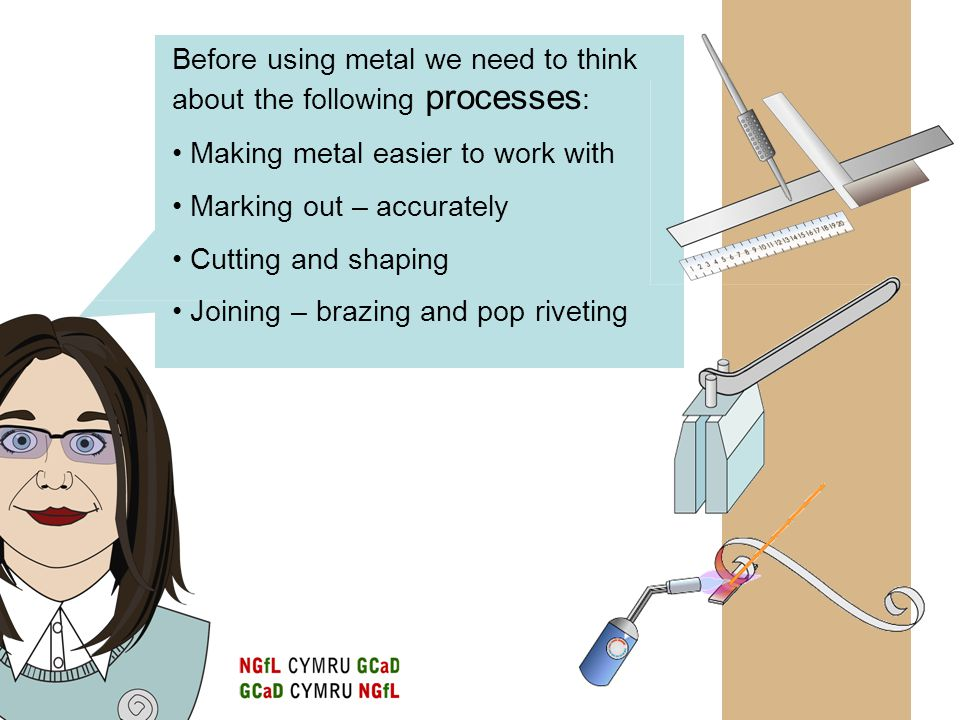 Working with Metal When metals are squeezed, hammered, or shaped when COLD they become hard.