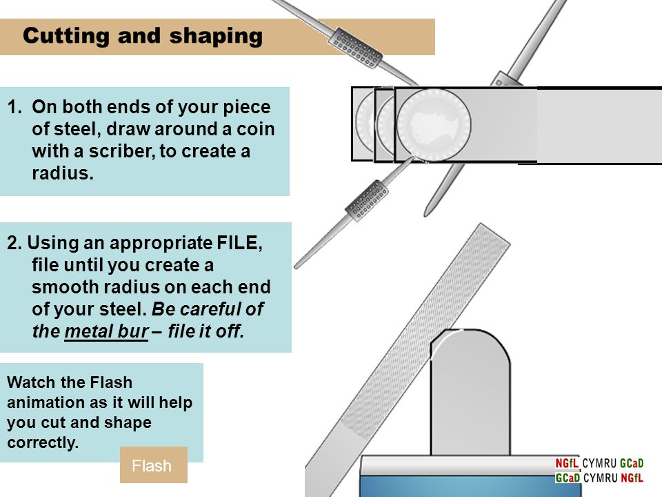 Cutting and shaping 1.On both ends of your piece of steel, draw around a coin with a scriber, to create a radius.