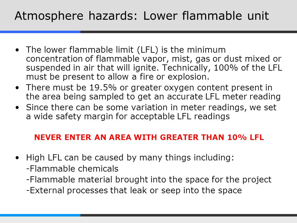 Atmosphere hazards: Lower flammable unit The lower flammable limit (LFL) is the minimum concentration of flammable vapor, mist, gas or dust mixed or s