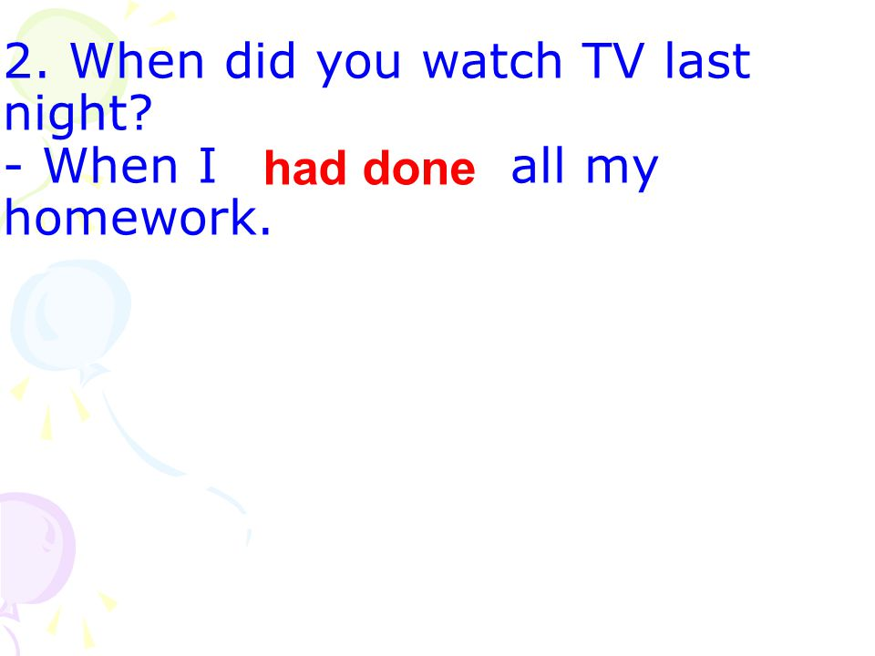 2. When did you watch TV last night - When I (do) all my homework. had done