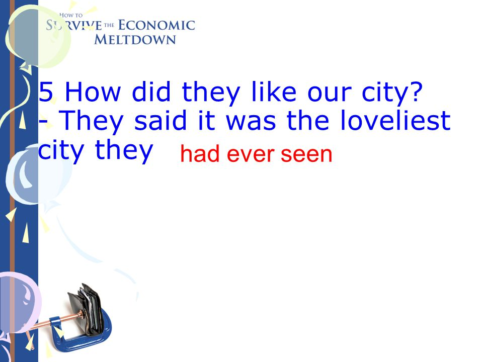 5 How did they like our city? - They said it was the loveliest city they ever (see). had ever seen