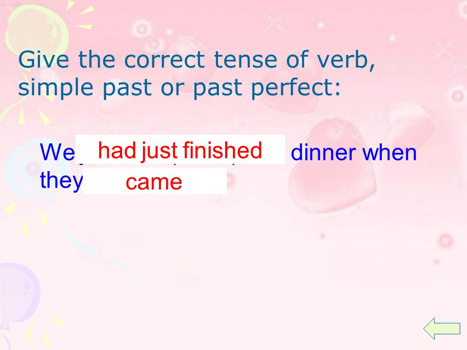 We just (finish) dinner when they (come) had just finished came Give the correct tense of verb, simple past or past perfect: