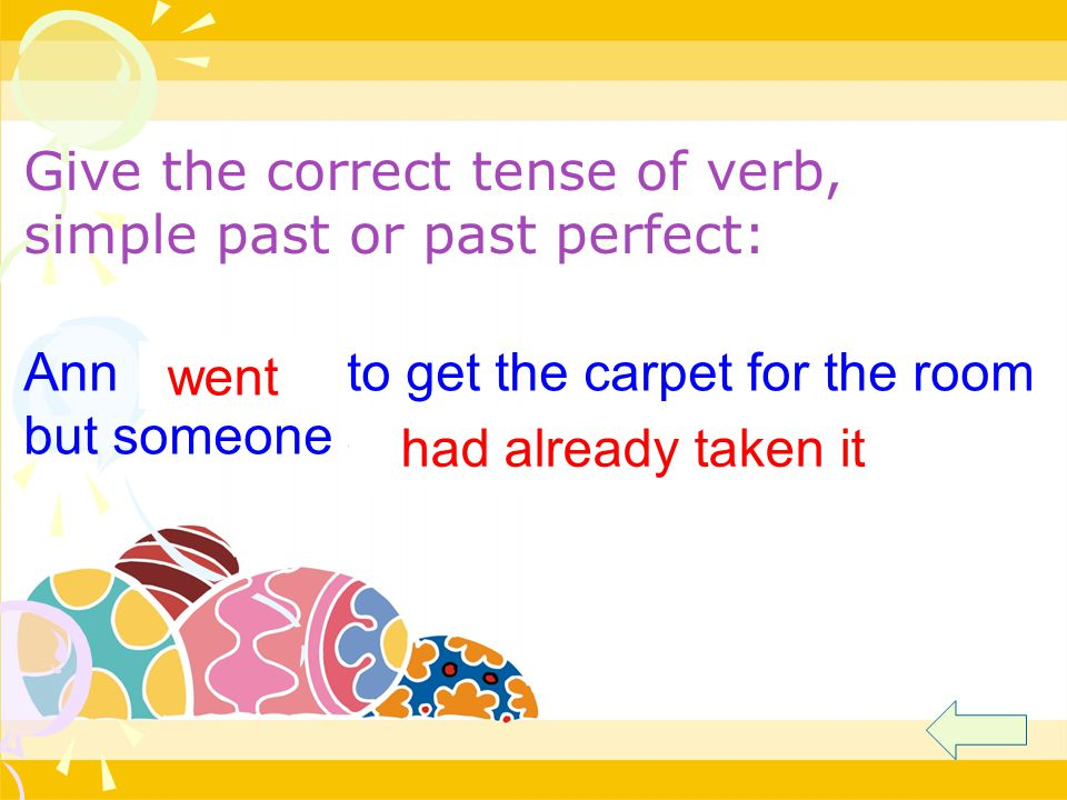 Ann (go) to get the carpet for the room but someone already (take) it. went had already taken it Give the correct tense of verb, simple past or past p