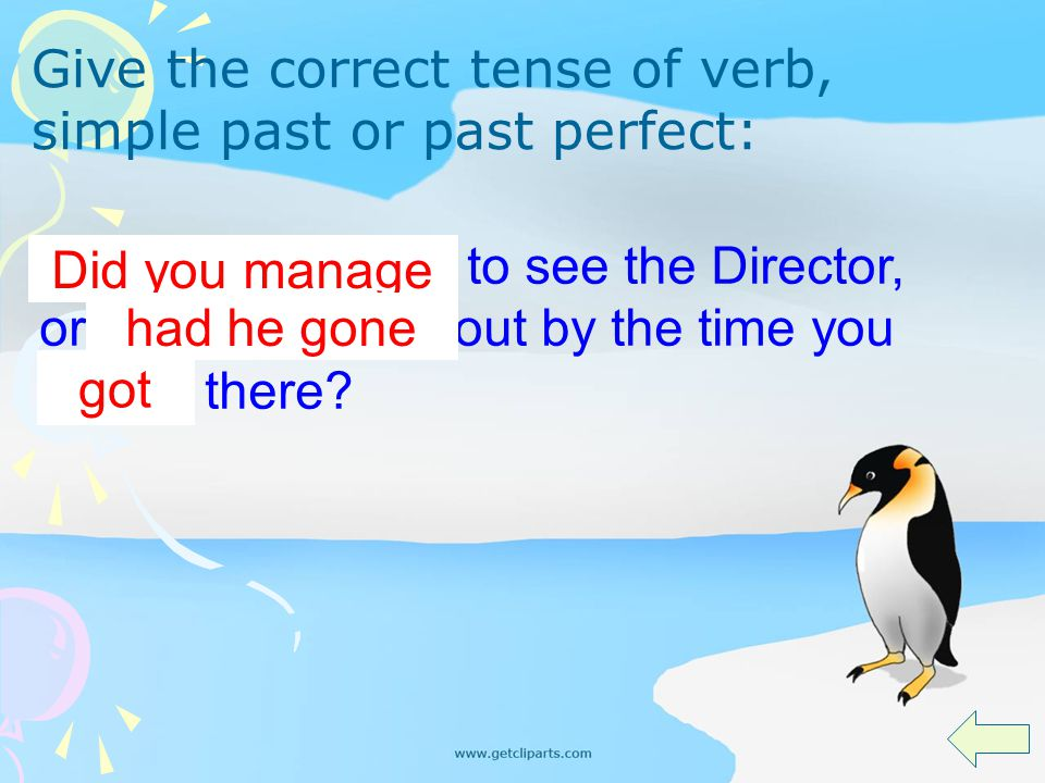 You (manage) to see the Director, or he (go) out by the time you (get) there? Did you manage had he gone got Give the correct tense of verb, simple pa