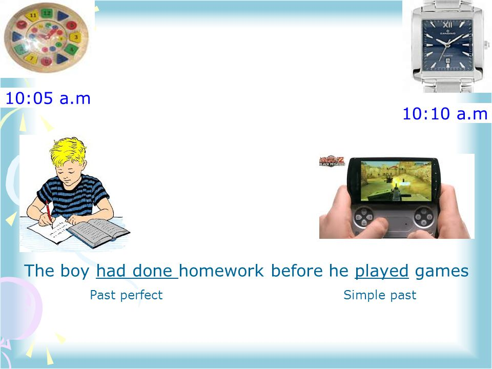 10:05 a.m 10:10 a.m The boy had done homework before he played games Past perfectSimple past