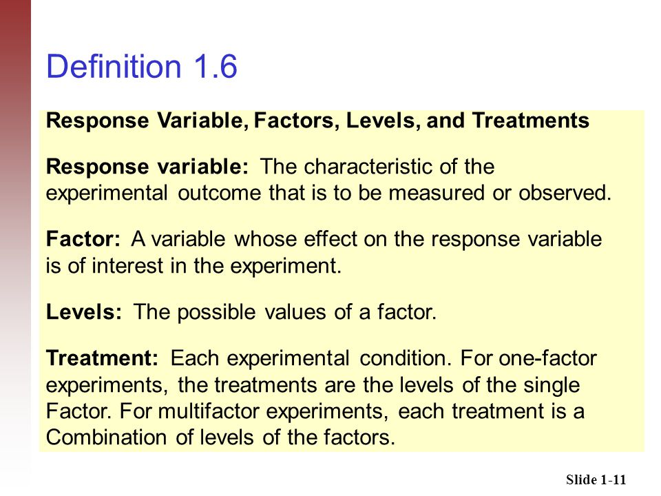 Slide 1-11 Definition 1.6 Response Variable, Factors, Levels, and Treatments Response variable: The characteristic of the experimental outcome that is to be measured or observed.