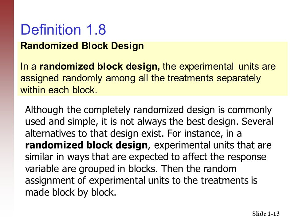 Slide 1-13 Definition 1.8 Although the completely randomized design is commonly used and simple, it is not always the best design.