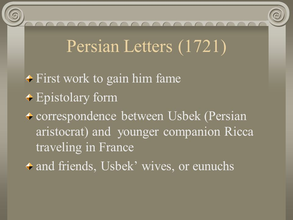 Persian Letters (1721) First work to gain him fame Epistolary form correspondence between Usbek (Persian aristocrat) and younger companion Ricca traveling in France and friends, Usbek' wives, or eunuchs