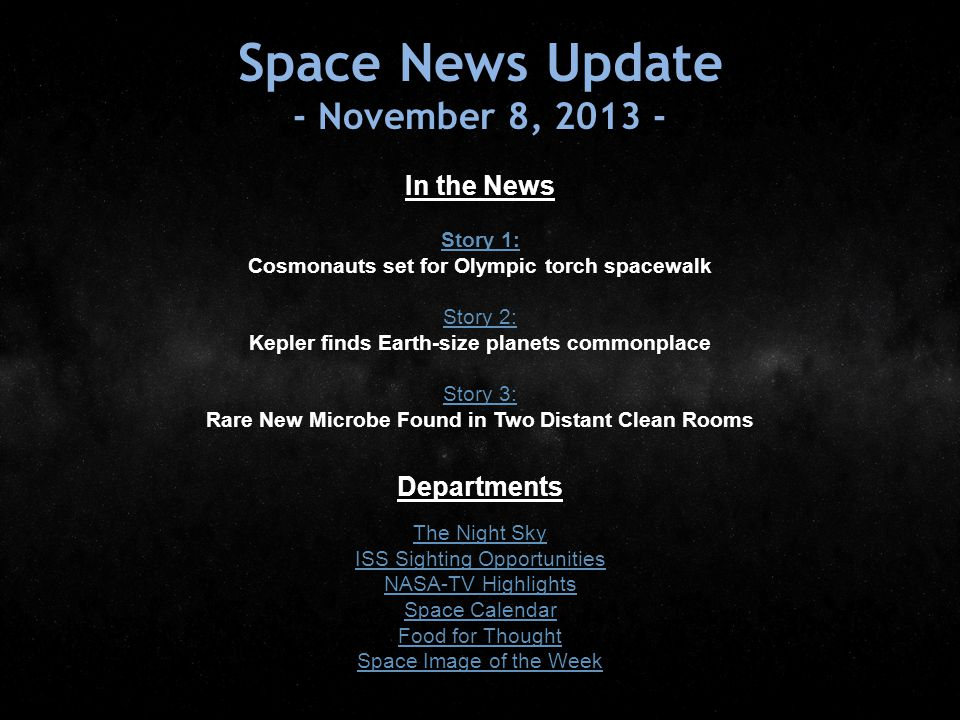 Space News Update - November 8, 2013 - In the News Story 1: Story 1: Cosmonauts set for Olympic torch spacewalk Story 2: Story 2: Kepler finds Earth-size planets commonplace Story 3: Story 3: Rare New Microbe Found in Two Distant Clean Rooms Departments The Night Sky ISS Sighting Opportunities NASA-TV Highlights Space Calendar Food for Thought Space Image of the Week