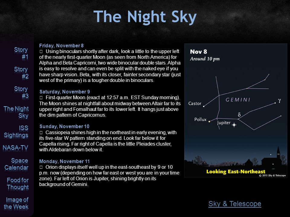 The Night Sky Friday, November 8  Using binoculars shortly after dark, look a little to the upper left of the nearly first-quarter Moon (as seen from North America) for Alpha and Beta Capricorni, two wide binocular double stars.