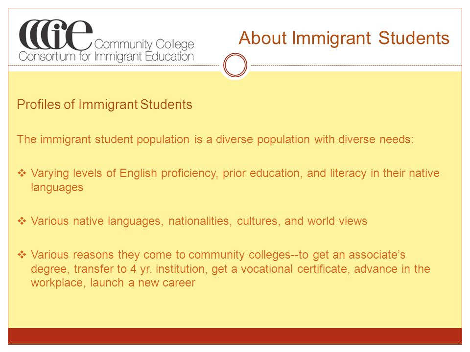 About Immigrant Students Profiles of Immigrant Students The immigrant student population is a diverse population with diverse needs:  Varying levels of English proficiency, prior education, and literacy in their native languages  Various native languages, nationalities, cultures, and world views  Various reasons they come to community colleges--to get an associate's degree, transfer to 4 yr.