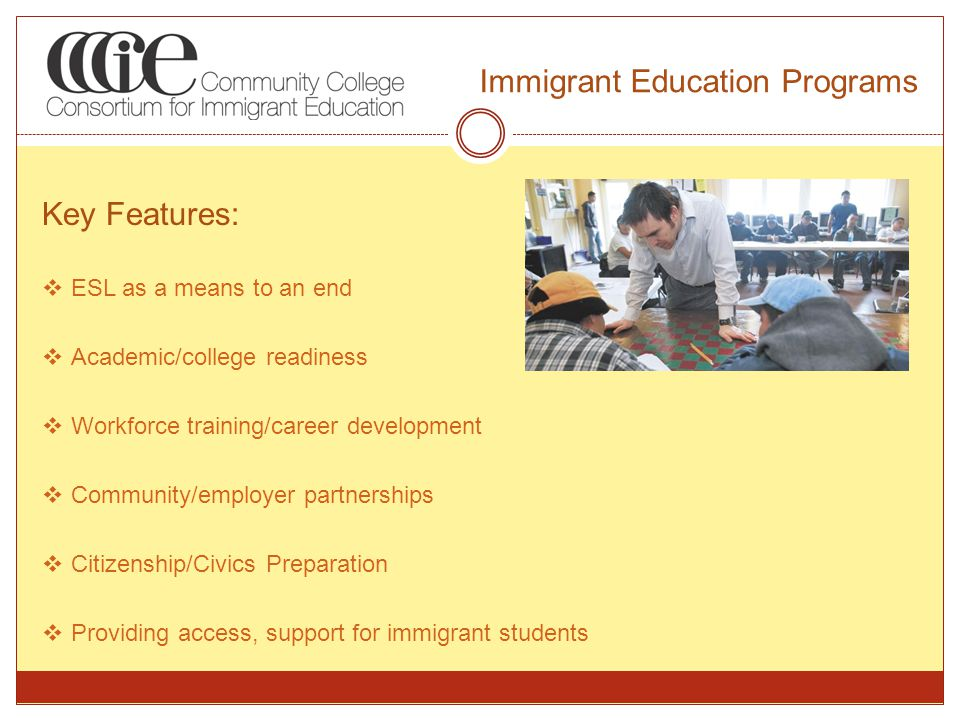 Immigrant Education Programs Key Features:  ESL as a means to an end  Academic/college readiness  Workforce training/career development  Community/employer partnerships  Citizenship/Civics Preparation  Providing access, support for immigrant students