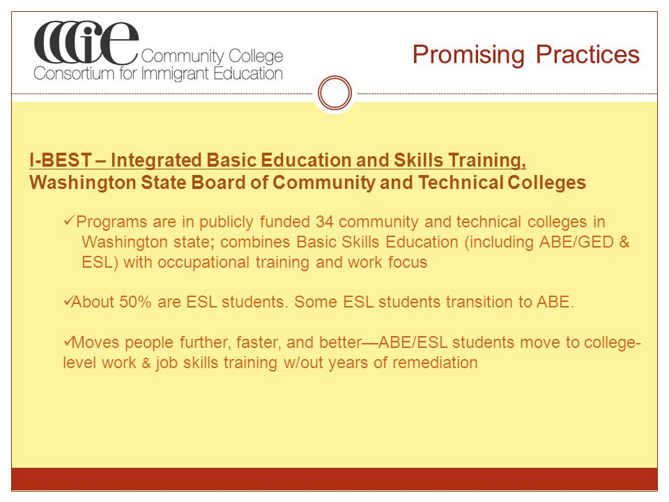 Promising Practices I-BEST – Integrated Basic Education and Skills Training, Washington State Board of Community and Technical Colleges Programs are in publicly funded 34 community and technical colleges in Washington state; combines Basic Skills Education (including ABE/GED & ESL) with occupational training and work focus About 50% are ESL students.