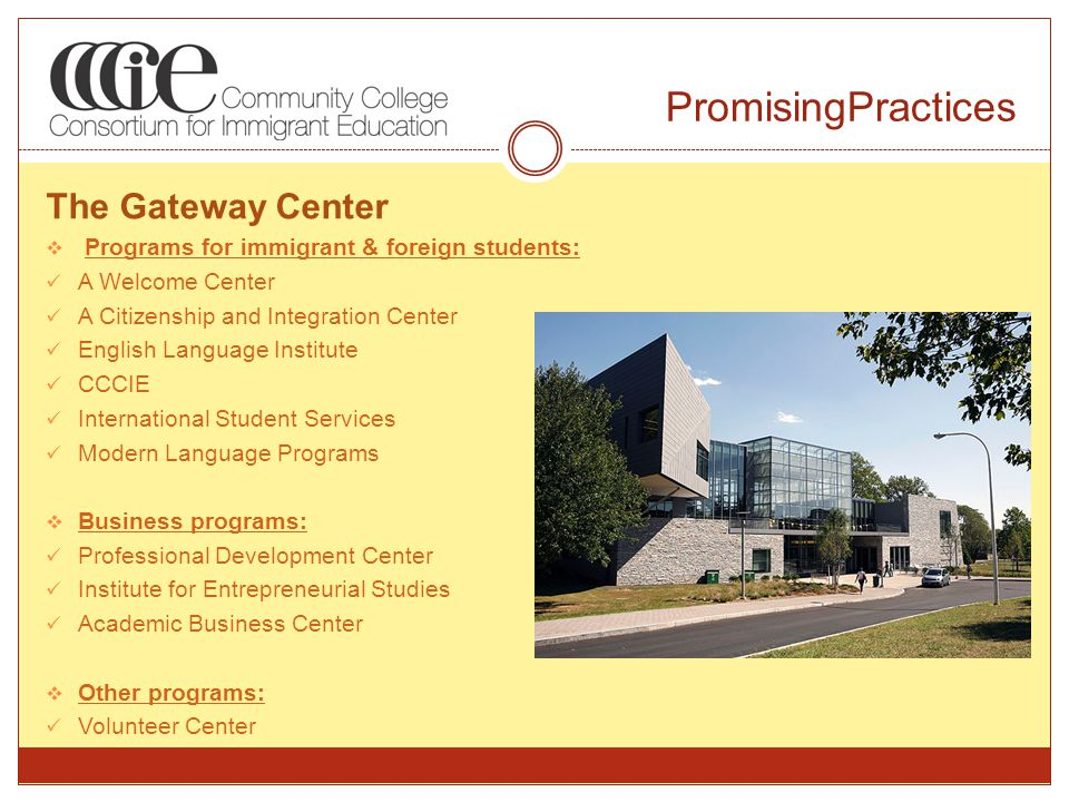 PromisingPractices The Gateway Center  Programs for immigrant & foreign students: A Welcome Center A Citizenship and Integration Center English Language Institute CCCIE International Student Services Modern Language Programs  Business programs: Professional Development Center Institute for Entrepreneurial Studies Academic Business Center  Other programs: Volunteer Center