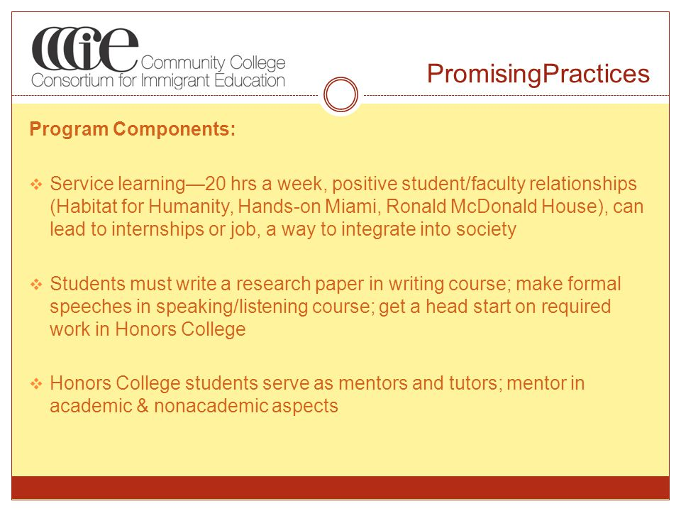 PromisingPractices Program Components:  Service learning—20 hrs a week, positive student/faculty relationships (Habitat for Humanity, Hands-on Miami, Ronald McDonald House), can lead to internships or job, a way to integrate into society  Students must write a research paper in writing course; make formal speeches in speaking/listening course; get a head start on required work in Honors College  Honors College students serve as mentors and tutors; mentor in academic & nonacademic aspects