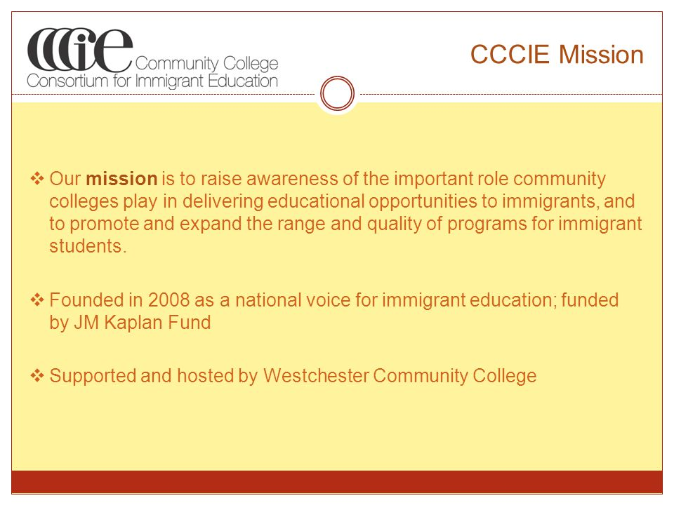 CCCIE Mission  Our mission is to raise awareness of the important role community colleges play in delivering educational opportunities to immigrants, and to promote and expand the range and quality of programs for immigrant students.