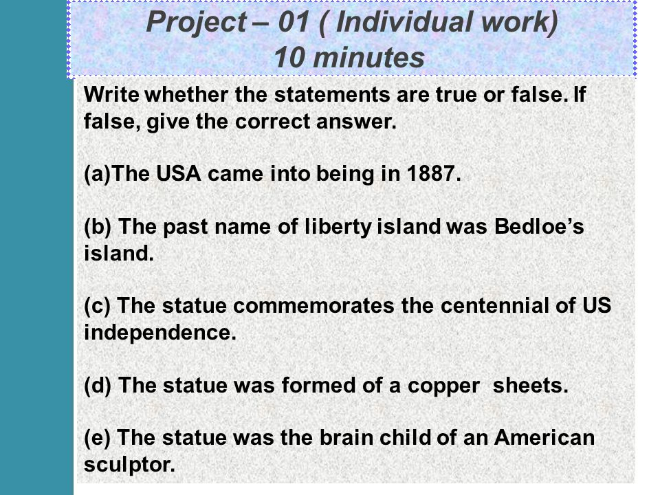 Project – 01 ( Individual work) 10 minutes. Write whether the statements are true or false.