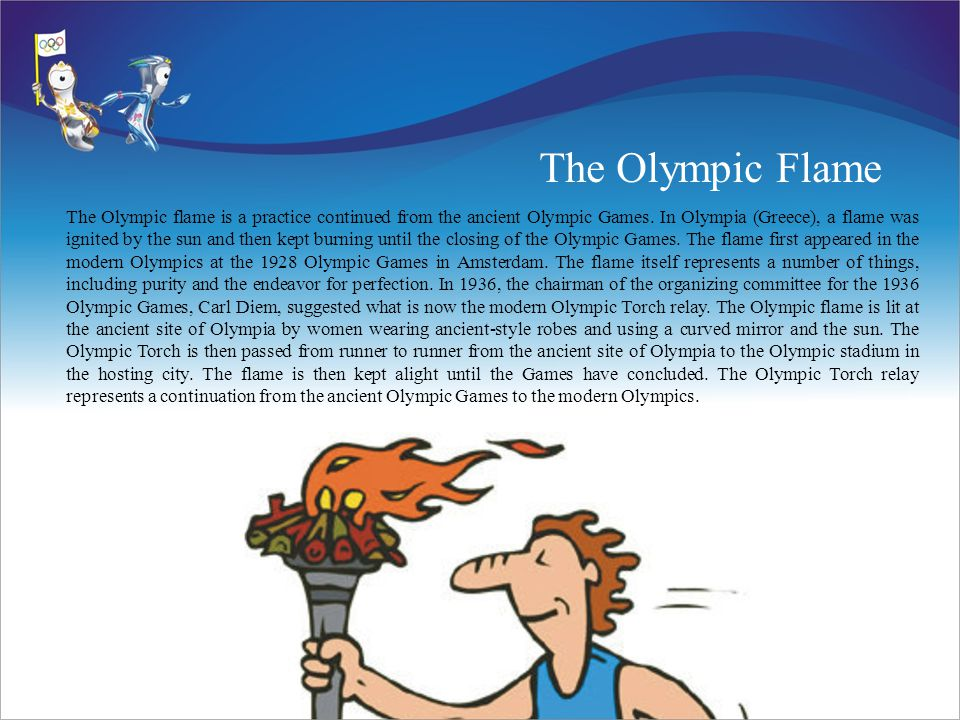 The Olympic Flame The Olympic flame is a practice continued from the ancient Olympic Games.