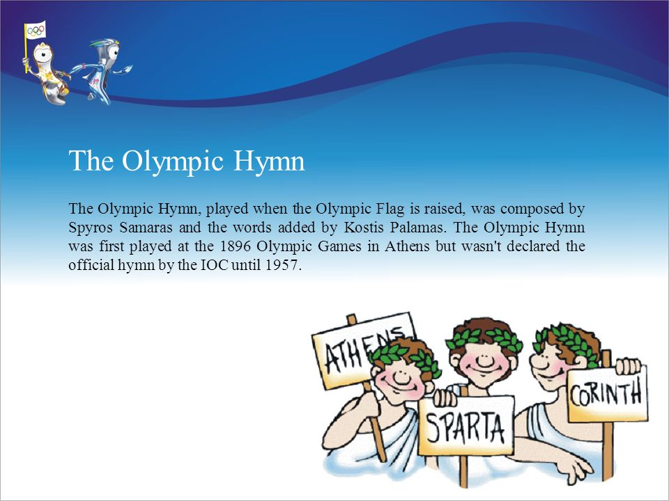 The Olympic Hymn The Olympic Hymn, played when the Olympic Flag is raised, was composed by Spyros Samaras and the words added by Kostis Palamas.